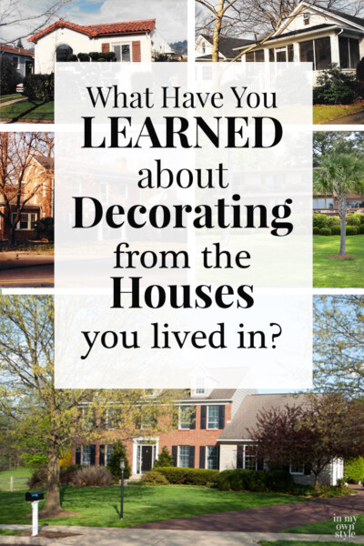 Image shows 6 photos of houses with a text overlay that says... What have you learned about DEcorating from the Houses you lived in?